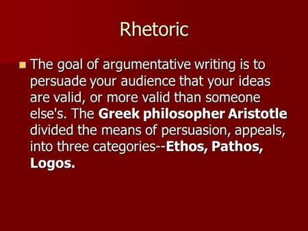 Rhetoric The goal of argumentative writing is to persuade your audience that your ideas are valid, or more valid than someone else's. The Greek philosopher.