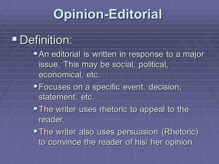 Opinion-Editorial  Definition:  An editorial is written in response to a major issue. This may be social, political, economical, etc.  Focuses on a.