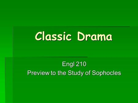 Classic Drama Engl 210 Preview to the Study of Sophocles.