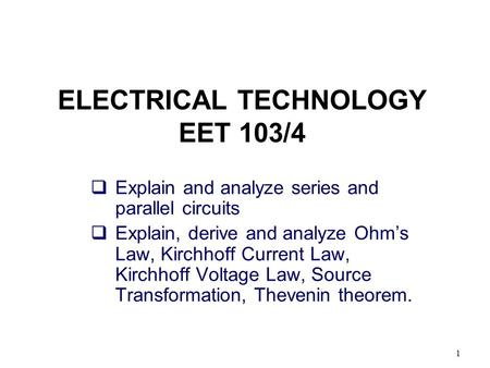 1 ELECTRICAL TECHNOLOGY EET 103/4  Explain and analyze series and parallel circuits  Explain, derive and analyze Ohm's Law, Kirchhoff Current Law, Kirchhoff.