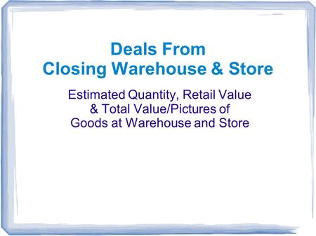 Deals From Closing Warehouse & Store Estimated Quantity, Retail Value & Total Value/Pictures of Goods at Warehouse and Store.