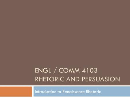 ENGL / COMM 4103 RHETORIC AND PERSUASION Introduction to Renaissance Rhetoric.