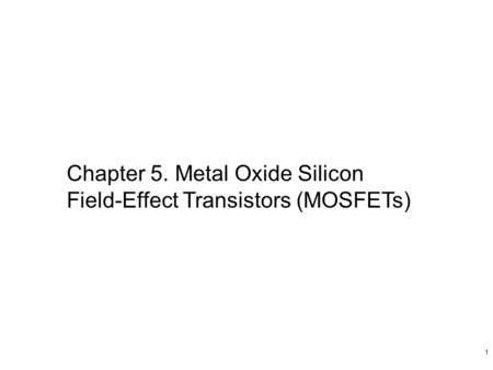 1 Chapter 5. Metal Oxide Silicon Field-Effect Transistors (MOSFETs)