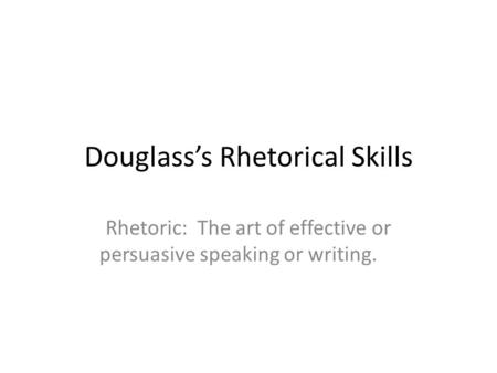 Douglass's Rhetorical Skills Rhetoric: The art of effective or persuasive speaking or writing.