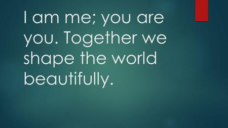 I am me; you are you. Together we shape the world beautifully.