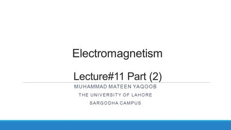 Electromagnetism Lecture#11 Part (2) MUHAMMAD MATEEN YAQOOB THE UNIVERSITY OF LAHORE SARGODHA CAMPUS.