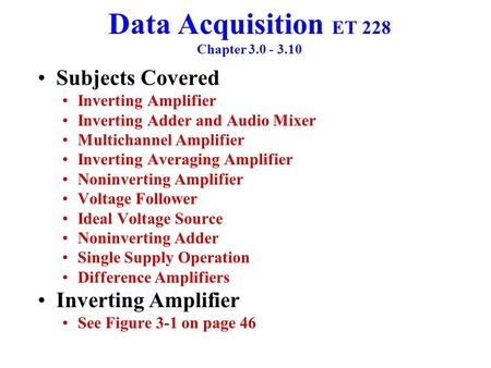 Data Acquisition ET 228 Chapter 3.0 - 3.10 Subjects Covered Inverting Amplifier Inverting Adder and Audio Mixer Multichannel Amplifier Inverting Averaging.