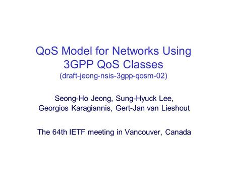 QoS Model for Networks Using 3GPP QoS Classes (draft-jeong-nsis-3gpp-qosm-02) Seong-Ho Jeong, Sung-Hyuck Lee, Georgios Karagiannis, Gert-Jan van Lieshout.