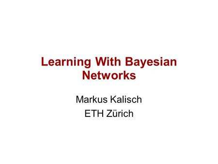 Learning With Bayesian Networks Markus Kalisch ETH Zürich.