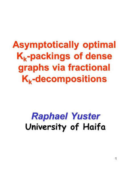 1 Asymptotically optimal K k -packings of dense graphs via fractional K k -decompositions Raphael Yuster University of Haifa.