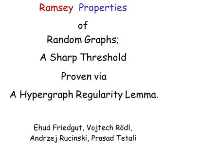 Ramsey Properties of Random Graphs; A Sharp Threshold Proven via A Hypergraph Regularity Lemma. Ehud Friedgut, Vojtech Rödl, Andrzej Rucinski, Prasad.