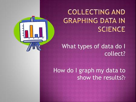 What types of data do I collect? How do I graph my data to show the results? ?