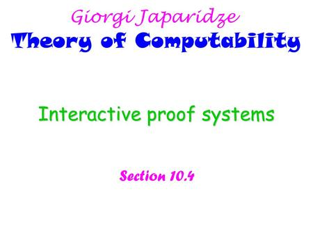 Interactive proof systems Section 10.4 Giorgi Japaridze Theory of Computability.
