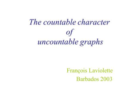 The countable character of uncountable graphs François Laviolette Barbados 2003.