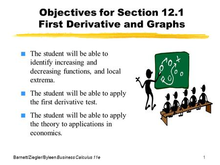 Barnett/Ziegler/Byleen Business Calculus 11e1 Objectives for Section 12.1 First Derivative and Graphs ■ The student will be able to identify increasing.
