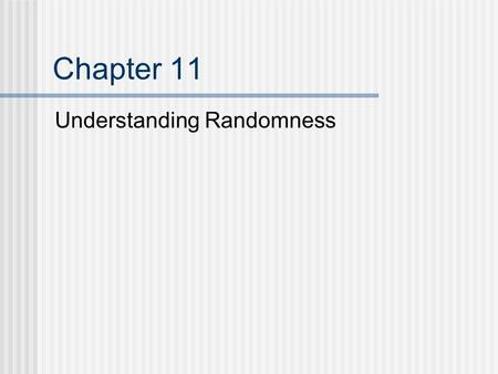 Chapter 11 Understanding Randomness. What is Randomness? Some things that are random: Rolling dice Shuffling cards Lotteries Bingo Flipping a coin.