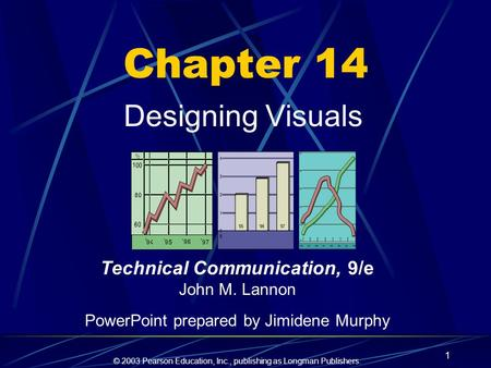 © 2003 Pearson Education, Inc., publishing as Longman Publishers. 1 Chapter 14 Designing Visuals Technical Communication, 9/e John M. Lannon PowerPoint.
