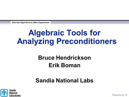 Discrete Algorithms & Math Department Preconditioning '03 Algebraic Tools for Analyzing Preconditioners Bruce Hendrickson Erik Boman Sandia National Labs.