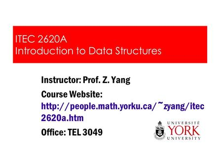 ITEC 2620A Introduction to Data Structures Instructor: Prof. Z. Yang Course Website:  2620a.htm Office: TEL 3049.