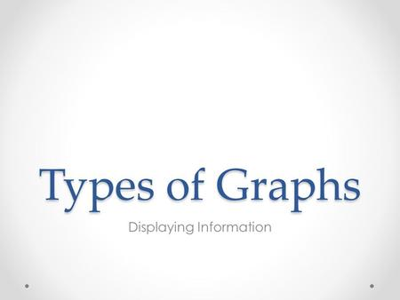 Types of Graphs Displaying Information. What are Graphs used for? We can present data in a graphical form as it is easier to see what is going on, or.