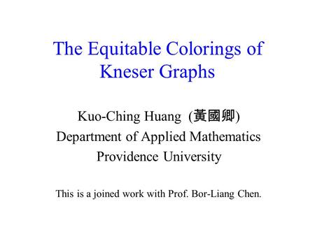 The Equitable Colorings of Kneser Graphs Kuo-Ching Huang ( 黃國卿 ) Department of Applied Mathematics Providence University This is a joined work with Prof.