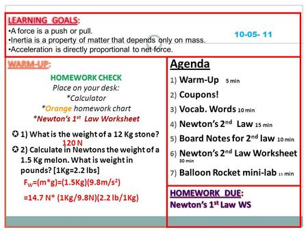 Agenda 1) Warm-Up 5 min 2) Coupons! 3) Vocab. Words 10 min 4) Newton's 2 nd Law 15 min 5) Board Notes for 2 nd law 10 min 6) Newton's 2 nd Law Worksheet.