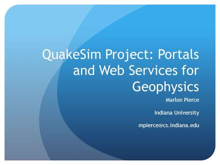 QuakeSim Project: Portals and Web Services for Geophysics Marlon Pierce Indiana University