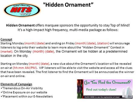 "Hidden Ornament offers marquee sponsors the opportunity to stay Top of Mind! It's a high-impact high frequency, multi-media package as follows: ""Hidden."
