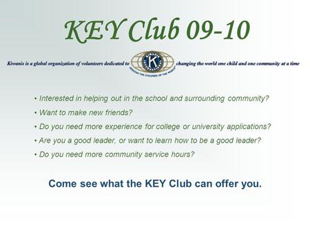 KEY Club 09-10 Interested in helping out in the school and surrounding community? Want to make new friends? Do you need more experience for college or.