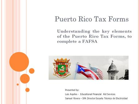 Puerto Rico Tax Forms Understanding the key elements of the Puerto Rico Tax Forms, to complete a FAFSA Presented by: Luis Aquiles - Educational Financial.