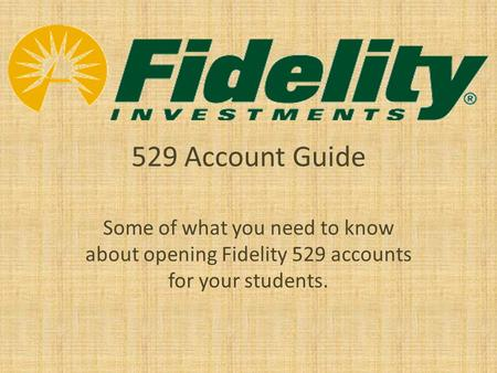 529 Account Guide Some of what you need to know about opening Fidelity 529 accounts for your students.