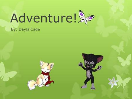 Adventure! By: Dayja Cade. Hi our fellow friends! My name is Conner the Dog, and my name is Felix the Kat. Today our adventure is to go on an Easter egg.