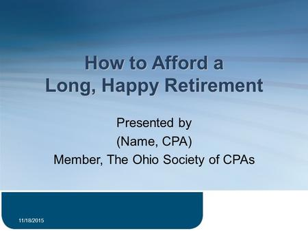 How to Afford a Long, Happy Retirement Presented by (Name, CPA) Member, The Ohio Society of CPAs 11/18/2015 1.