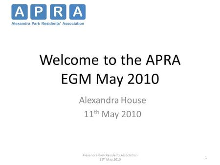 Welcome to the APRA EGM May 2010 Alexandra House 11 th May 2010 1 Alexandra Park Residents Association 11 th May 2010.