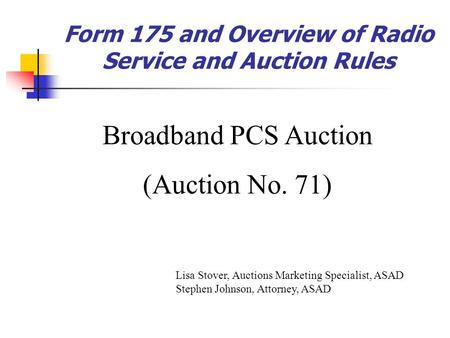 Form 175 and Overview of Radio Service and Auction Rules Broadband PCS Auction (Auction No. 71) Lisa Stover, Auctions Marketing Specialist, ASAD Stephen.