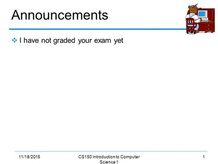 111/18/2015CS150 Introduction to Computer Science 1 Announcements  I have not graded your exam yet.