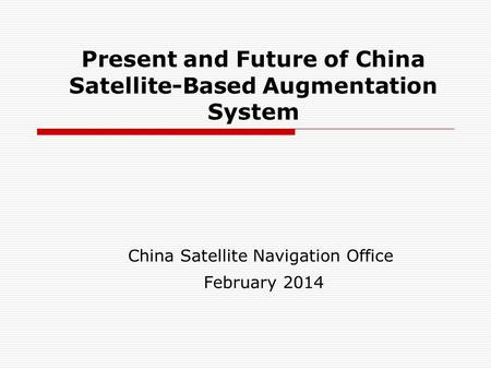 Present and Future of China Satellite-Based Augmentation System China Satellite Navigation Office February 2014.