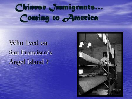 Chinese Immigrants… Coming to America Who lived on San Francisco's Angel Island ?