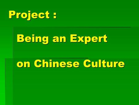 "Being an Expert on Chinese Culture Project :. Goal: You will be an ""expert"" on a chosen topic of Chinese culture. on a chosen topic of Chinese culture."
