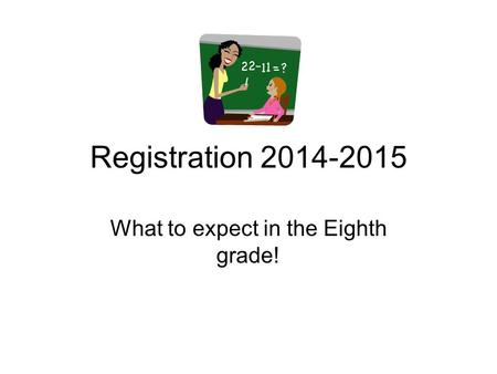 Registration 2014-2015 What to expect in the Eighth grade!