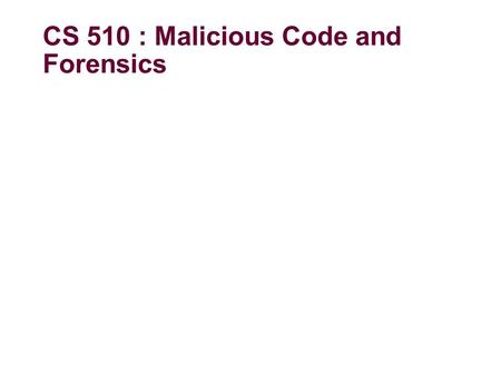 CS 510 : Malicious Code and Forensics. About the course Syllabus at
