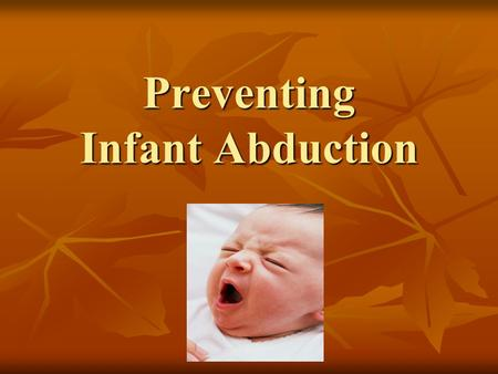 Preventing Infant Abduction. Total Infant (birth to 6 months) Abductions by Non-family Members 1983 - 2014 TOTAL – 293 TOTAL – 293 Still missing - 12.