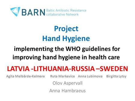 Project Hand Hygiene implementing the WHO guidelines for improving hand hygiene in health care LATVIA -LITHUANIA-RUSSIA –SWEDEN Agita Melbārde-Kelmere.