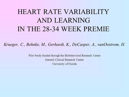 HEART RATE VARIABILITY AND LEARNING IN THE 28-34 WEEK PREMIE Krueger, C., Behnke, M., Gerhardt, K., DeCasper, A., vanOostrom, H. Pilot Study funded through.