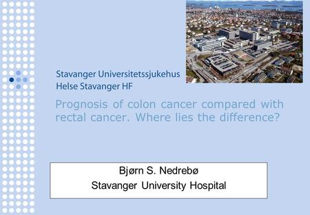 Prognosis of colon cancer compared with rectal cancer. Where lies the difference? Bjørn S. Nedrebø Stavanger University Hospital.