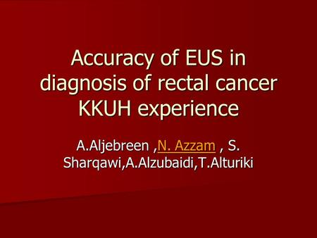 Accuracy of EUS in diagnosis of rectal cancer KKUH experience A.Aljebreen,N. Azzam, S. Sharqawi,A.Alzubaidi,T.Alturiki.