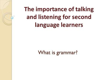 What is grammar? The importance of talking and listening for second language learners.