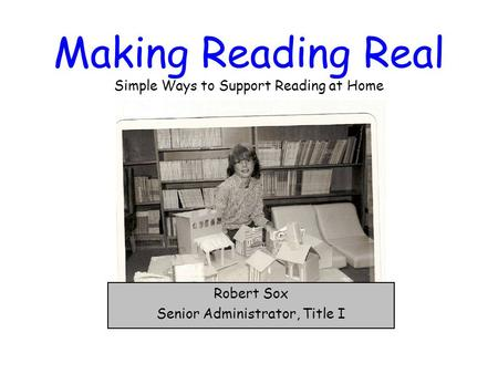 Making Reading Real Simple Ways to Support Reading at Home Robert Sox Senior Administrator, Title I.