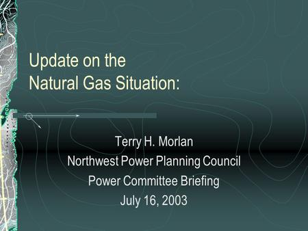 Update on the Natural Gas Situation: Terry H. Morlan Northwest Power Planning Council Power Committee Briefing July 16, 2003.