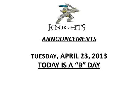 "ANNOUNCEMENTS TUESDAY, APRIL 23, 2013 TODAY IS A ""B"" DAY."